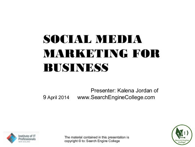 SOCIAL MEDIA MARKETING FOR BUSINESS Presenter: Kalena Jordan of 9 April 2014 www.SearchEngineCollege.com The material cont...
