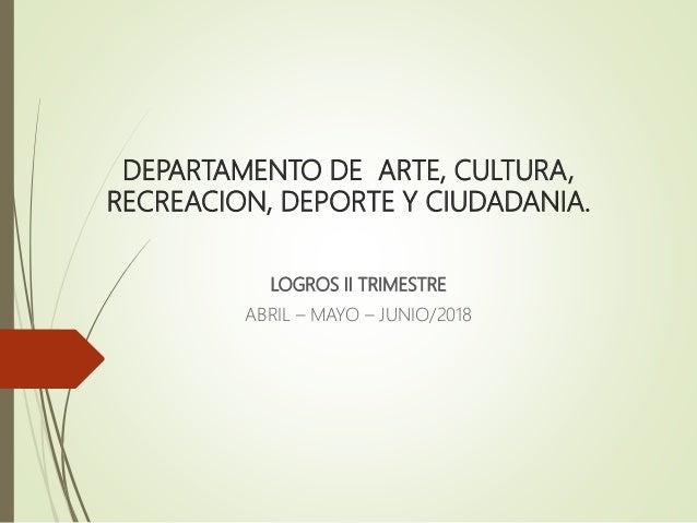 DEPARTAMENTO DE ARTE, CULTURA, RECREACION, DEPORTE Y CIUDADANIA. LOGROS II TRIMESTRE ABRIL – MAYO – JUNIO/2018