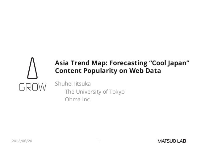 "Asia Trend Map: Forecasting ""Cool Japan"" Content Popularity on Web Data Shuhei Iitsuka The University of Tokyo Ohma Inc. 2..."