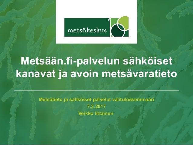 Metsätieto ja sähköiset palvelut välitulosseminaari 7.3.2017 Veikko Iittainen Metsään.fi-palvelun sähköiset kanavat ja avo...