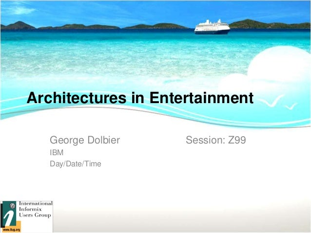Architectures in EntertainmentGeorge Dolbier Session: Z99IBMDay/Date/Time