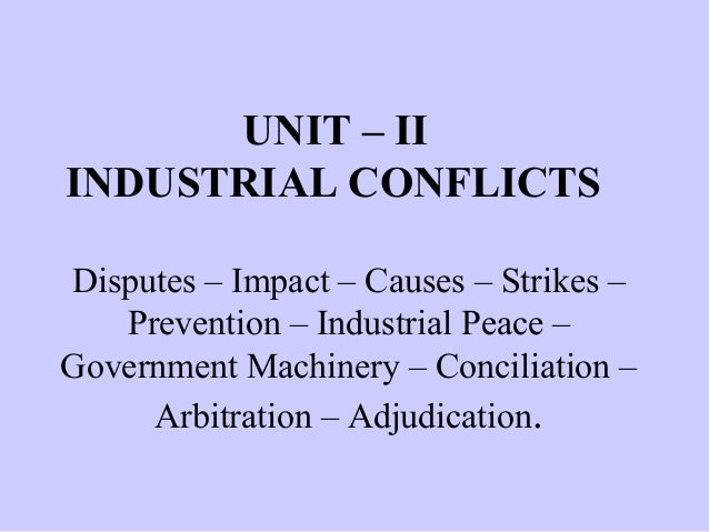 UNIT – II INDUSTRIAL CONFLICTS Disputes – Impact – Causes – Strikes – Prevention – Industrial Peace – Government Machinery...