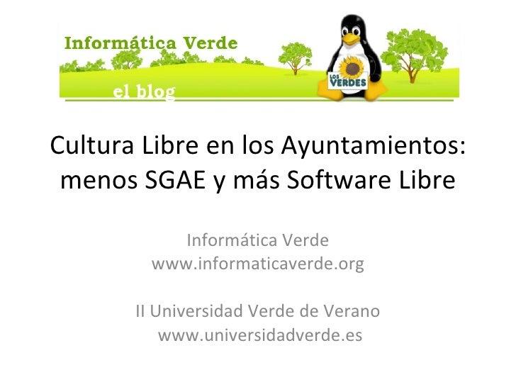 Cultura Libre en los Ayuntamientos: menos SGAE y más Software Libre Informática Verde www.informaticaverde.org II Universi...