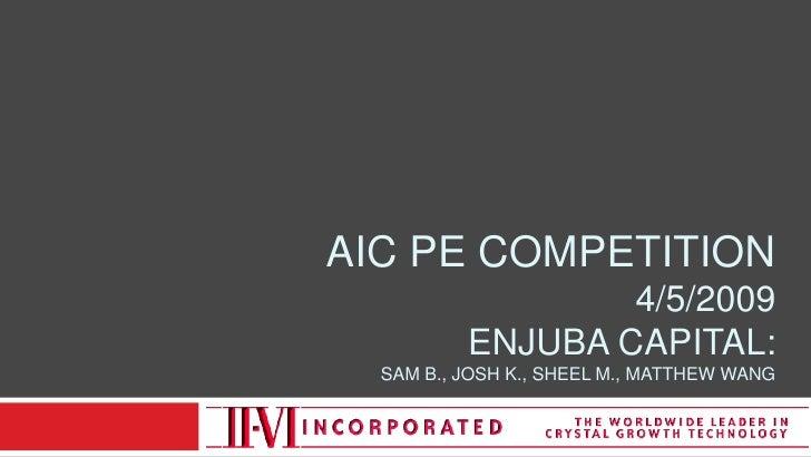 AIC PE Competition4/5/2009Enjuba capital:SAM B., Josh K., Sheel M., Matthew WANG<br />