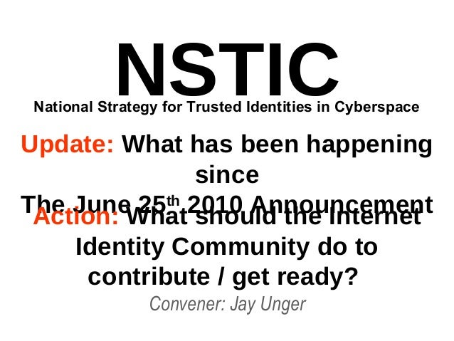 NSTIC Update: What has been happening since The June 25th 2010 Announcement Convener: Jay Unger National Strategy for Trus...