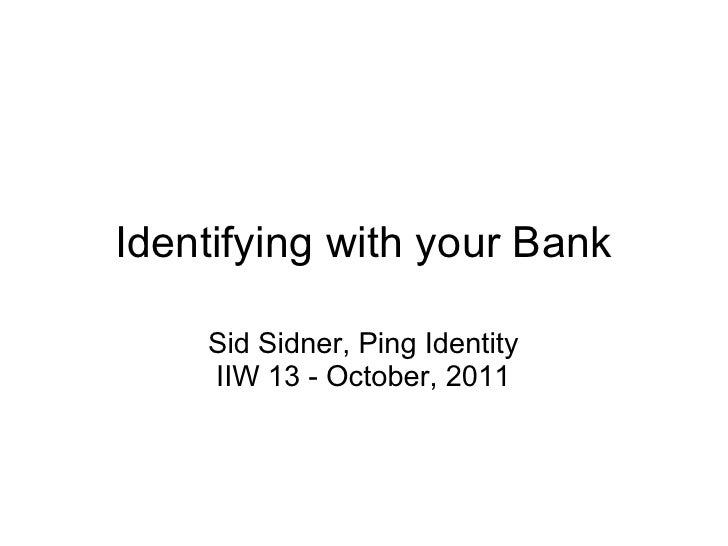 Identifying with your Bank    Sid Sidner, Ping Identity    IIW 13 - October, 2011