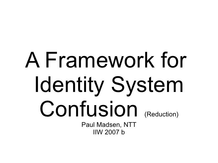 A Framework for  Identity System   Confusion             (Reduction)      Paul Madsen, NTT         IIW 2007 b