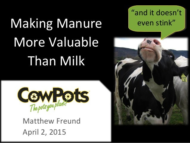 """Matthew Freund April 2, 2015 Making Manure More Valuable Than Milk """"and it doesn't even stink"""""""