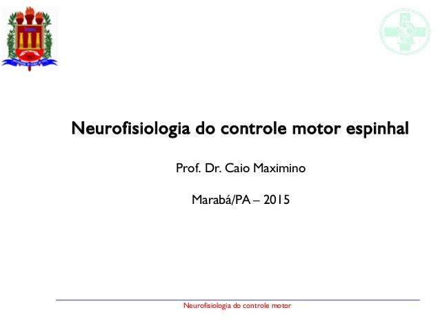 Neurofisiologia do controle motor Neurofisiologia do controle motor espinhal Prof. Dr. Caio Maximino Marabá/PA – 2015