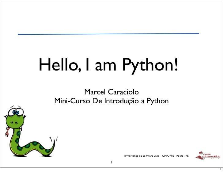 Hello, I am Python!           Marcel Caraciolo  Mini-Curso De Introdução a Python                      II Workshop de Soft...