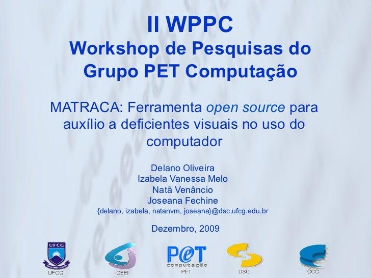 II WPPC  Workshop de Pesquisas do   Grupo PET ComputaçãoMATRACA: Ferramenta open source para auxílio a deficientes visuais...