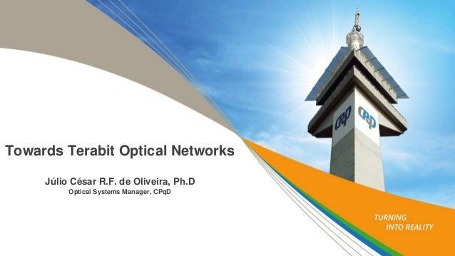 Towards Terabit Optical Networks Júlio César R.F. de Oliveira, Ph.D Optical Systems Manager, CPqD