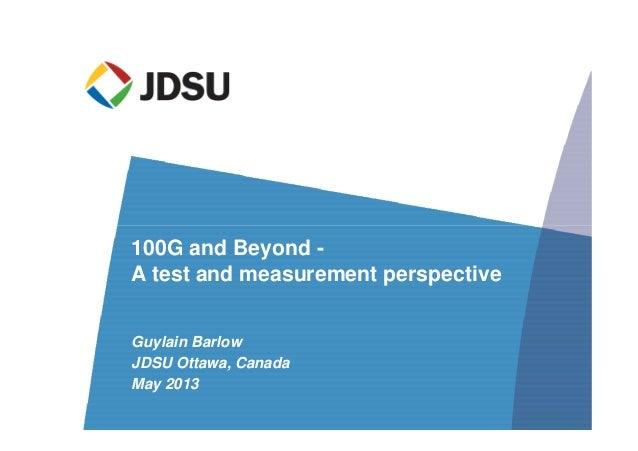 Guylain Barlow JDSU Ottawa, Canada May 2013 100G and Beyond - A test and measurement perspective