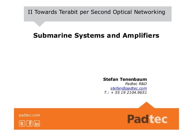 Submarine Systems and Amplifiers II Towards Terabit per Second Optical Networking padtec.com Stefan Tenenbaum Padtec R&D s...