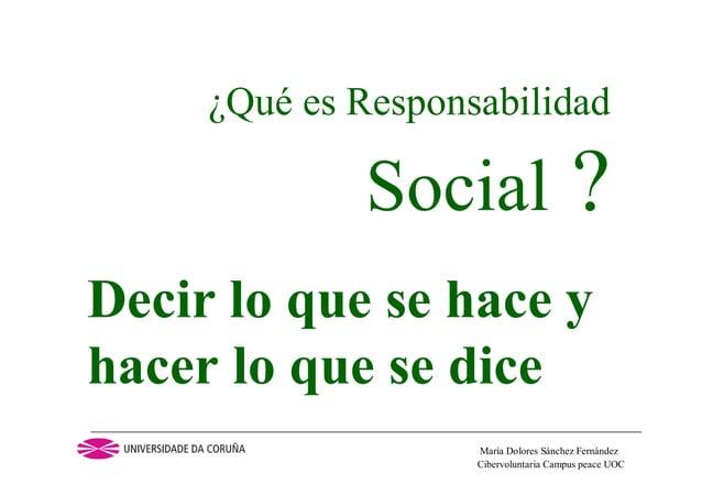 Cibervoluntaria Campus peace UOCMaría Dolores Sánchez Fernández¿Qué es ResponsabilidadSocial ?Decir lo que se hace yhacer ...