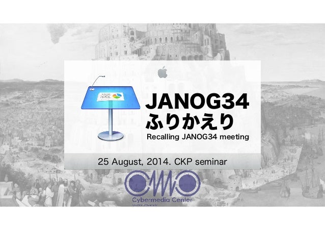 JANOG34 ふりかえり Recalling JANOG34 meeting 25 August, 2014. CKP seminar