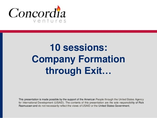 10 sessions:  Company Formation  through Exit…  This presentation is made possible by the support of the American People t...