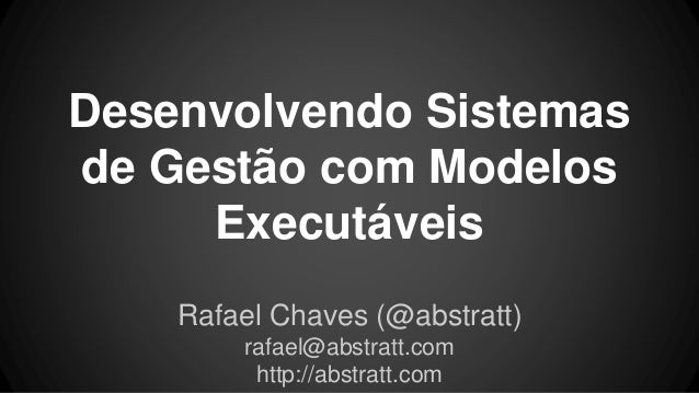 Desenvolvendo Sistemas de Gestão com Modelos Executáveis Rafael Chaves (@abstratt) rafael@abstratt.com http://abstratt.com