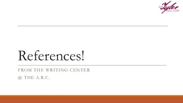 References! FROM THE WRITING CENTER @ THE A.R.C.