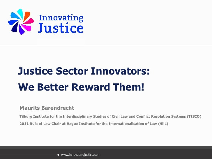Justice Sector Innovators:  We Better Reward Them! Maurits Barendrecht Tilburg Institute for the Interdisciplinary Studies...