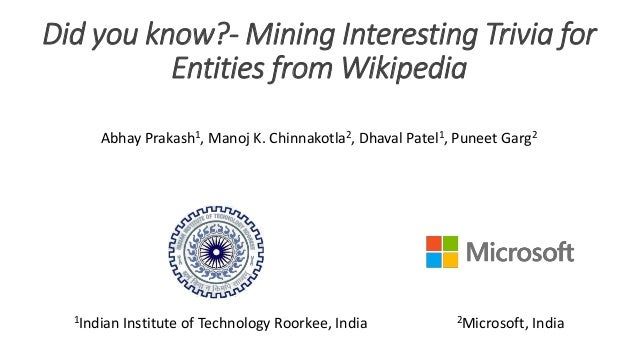 Did you know?- Mining Interesting Trivia for Entities from Wikipedia Abhay Prakash1, Manoj K. Chinnakotla2, Dhaval Patel1,...
