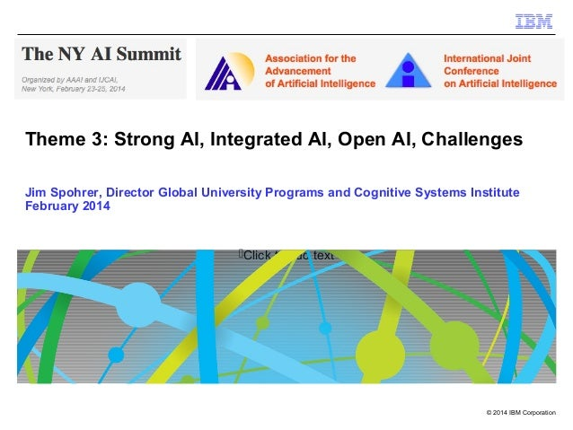 Theme 3: Strong AI, Integrated AI, Open AI, Challenges Jim Spohrer, Director Global University Programs and Cognitive Syst...