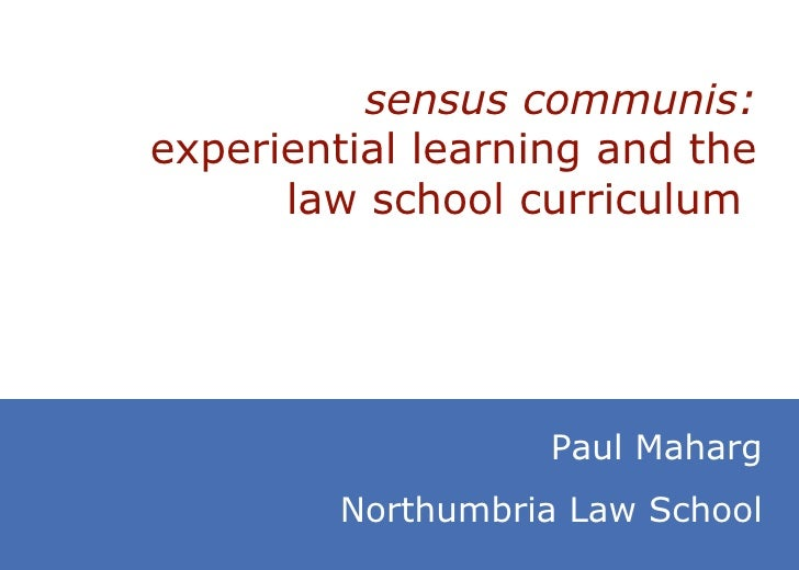 sensus communis:  experiential learning and the law school curriculum   Paul Maharg Northumbria Law School