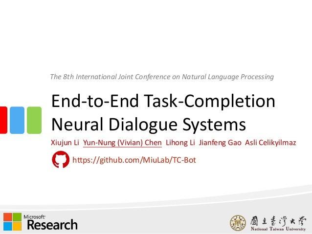 End-to-End Task-Completion Neural Dialogue Systems Xiujun Li Yun-Nung (Vivian) Chen Lihong Li Jianfeng Gao Asli Celikyilma...