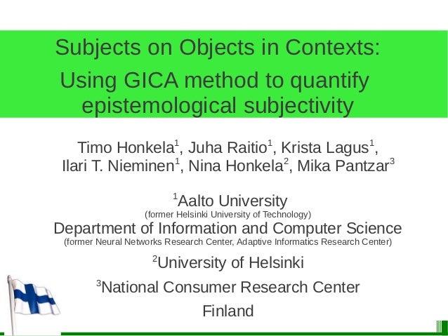Subjects on Objects in Contexts:Using GICA method to quantify  epistemological subjectivity    Timo Honkela1, Juha Raitio1...