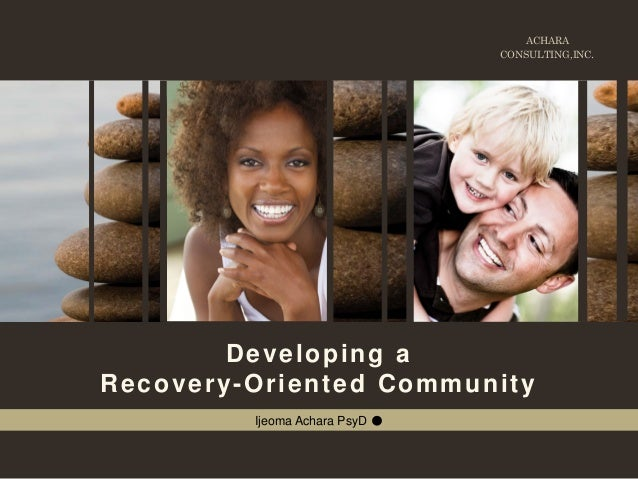 ACHARA CONSULTING,INC. Developing a Recovery-Oriented Community Ijeoma Achara PsyD ●