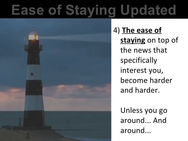 Ease of Staying Updated 4)  The ease of staying  on top of the news that specifically interest you, become harder and hard...
