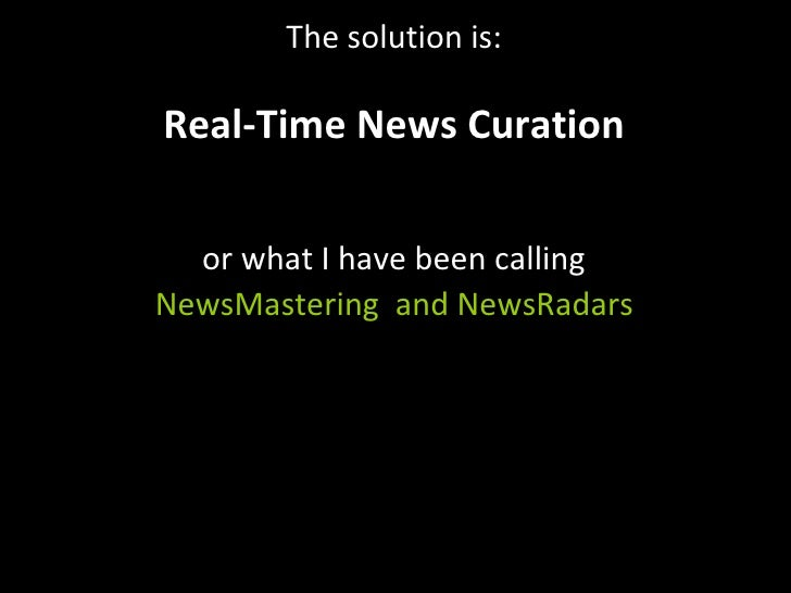 The solution is: Real-Time News Curation or what I have been calling NewsMastering  and NewsRadars