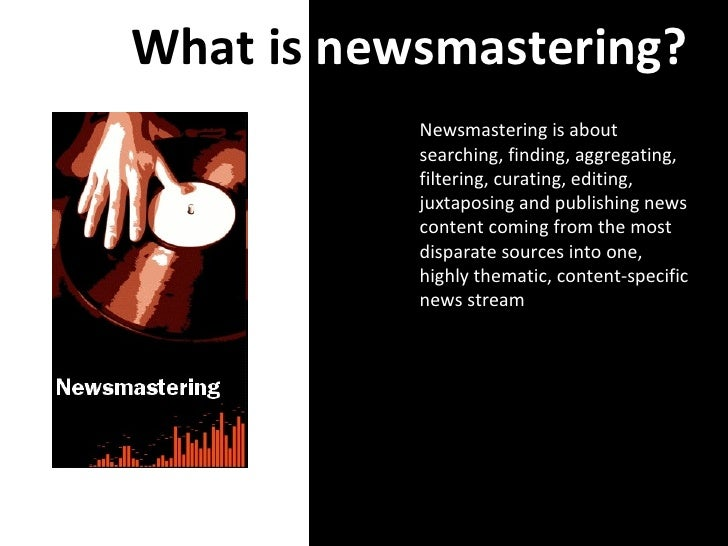 What is  newsmastering? Newsmastering is about searching, finding, aggregating, filtering, curating, editing, juxtaposing ...