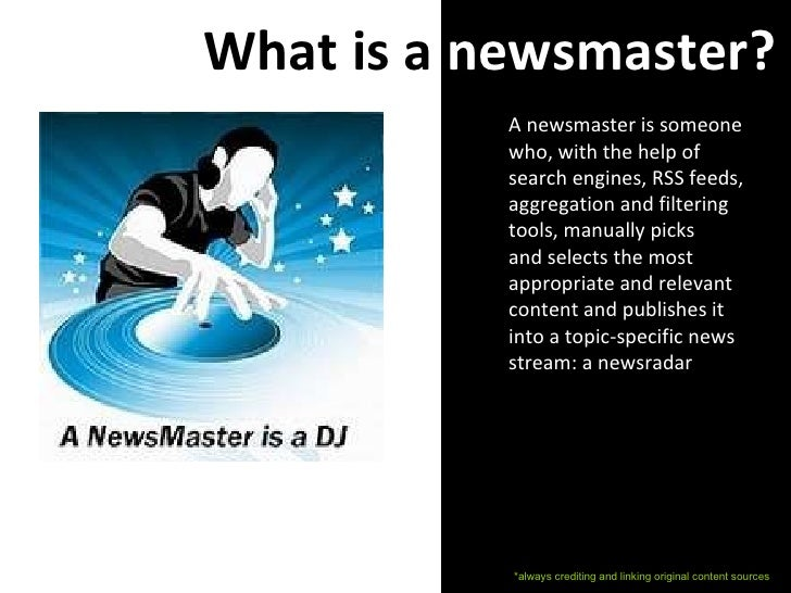 What is a  newsmaster? A newsmaster is someone who, with the help of search engines, RSS feeds, aggregation and filtering ...