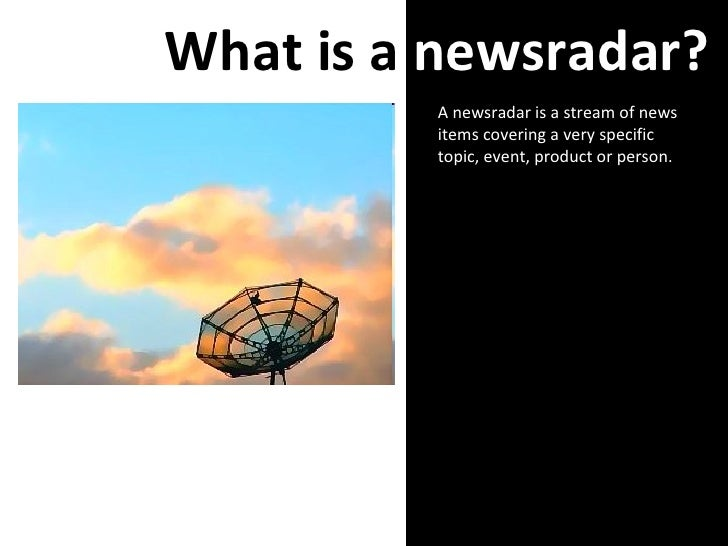 What is a  newsradar? A newsradar is a stream of news items covering a very specific topic, event, product or person.