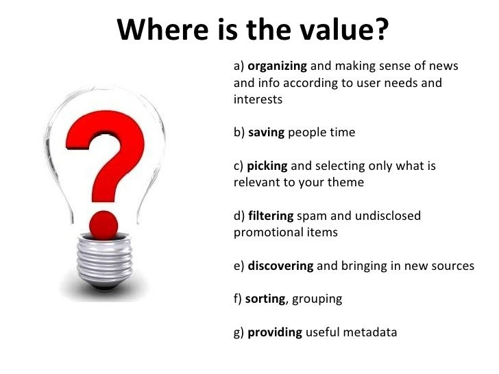 Where is the value? a)  organizing  and making sense of news and info according to user needs and interests b)  saving  pe...