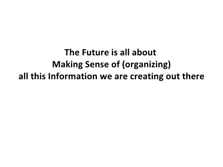 The Future is all about  Making Sense of (organizing) all this Information we are creating out there