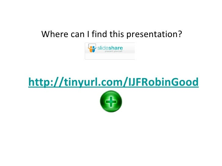 Where can I find this presentation? http://tinyurl.com/Newsmastering  http://tinyurl.com/IJFRobinGood Where can I learn mo...