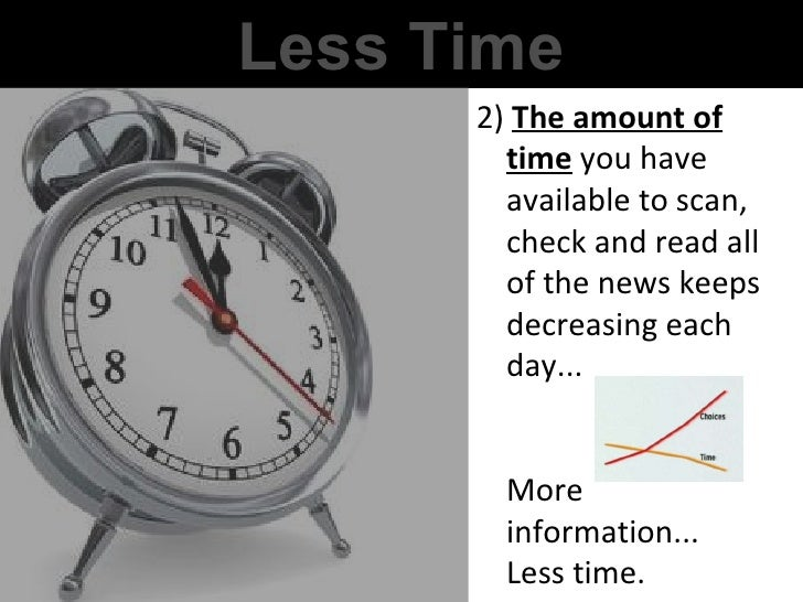 Less Time 2)  The amount of time  you have available to scan, check and read all of the news keeps decreasing each day... ...