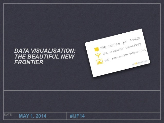 DATE MAY 1, 2014 DATA VISUALISATION: THE BEAUTIFUL NEW FRONTIER #IJF14