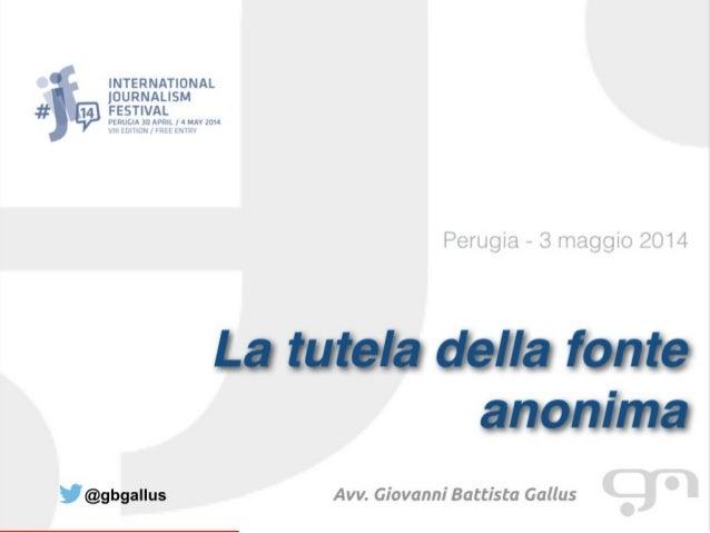La tutela della fonte anonima, tra whistleblowing e anti-corruzione Avv. Giovanni Battista Gallus LL.M. Phd ISO 27001 Lead...