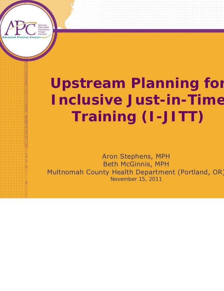 Upstream Planning forInclusive Just-in-Time  Training (I-JITT)              Aron Stephens, MPH              Beth McGinnis,...