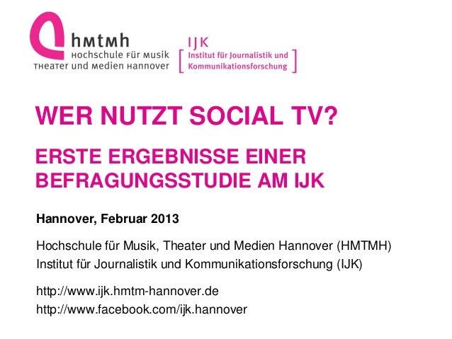 WER NUTZT SOCIAL TV?ERSTE ERGEBNISSE EINERBEFRAGUNGSSTUDIE AM IJKHannover, Februar 2013Hochschule für Musik, Theater und M...