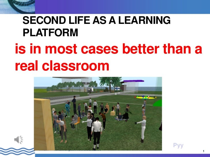 SECOND LIFE AS A LEARNING PLATFORMis in most cases better than areal classroom                                            ...