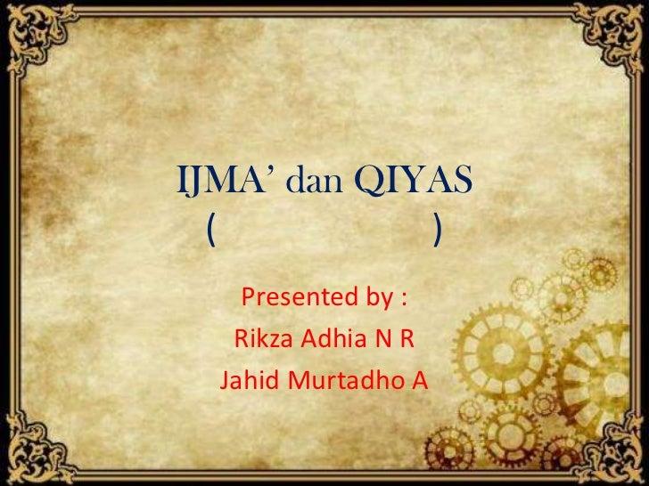 IJMA' dan QIYAS  (          )    Presented by :   Rikza Adhia N R  Jahid Murtadho A