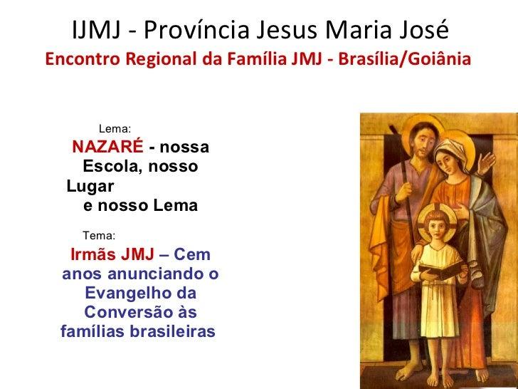 IJMJ - Província Jesus Maria José   Encontro Regional da Família JMJ - Brasília/Goiânia   Lema:   NAZARÉ  - nossa Escola, ...