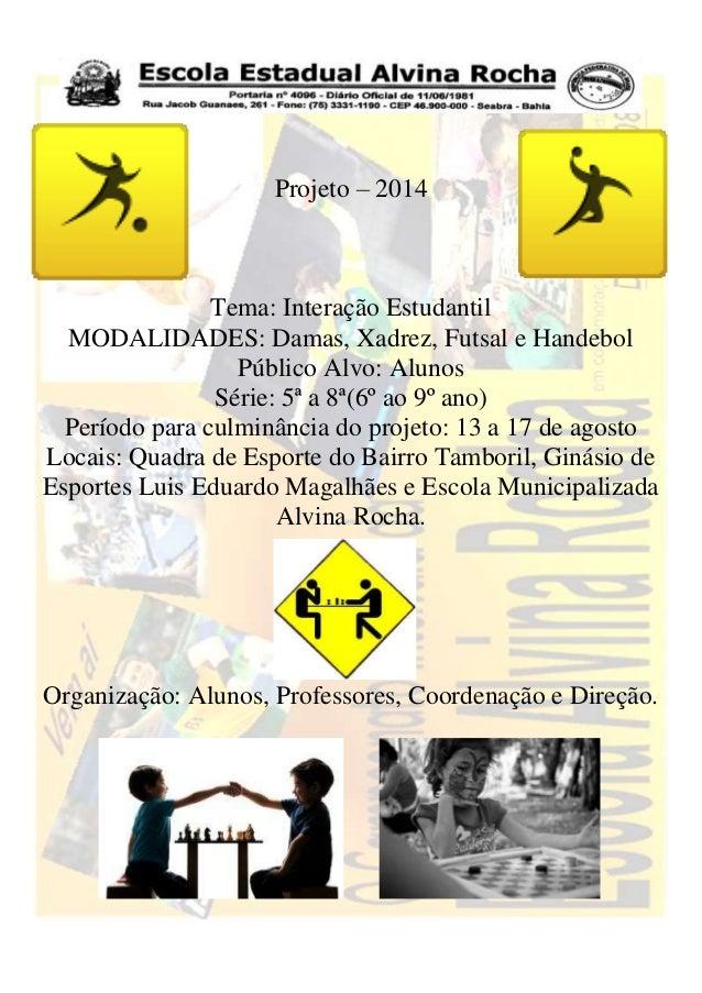 Projeto – 2014 Tema: Interação Estudantil MODALIDADES: Damas, Xadrez, Futsal e Handebol Público Alvo: Alunos Série: 5ª a 8...