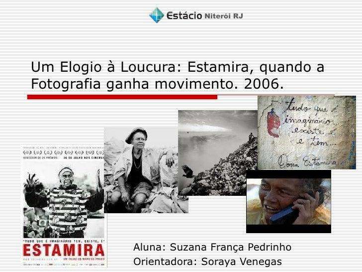 Um Elogio à Loucura: Estamira, quando a Fotografia ganha movimento. 2006. Aluna: Suzana França Pedrinho Orientadora: Soray...