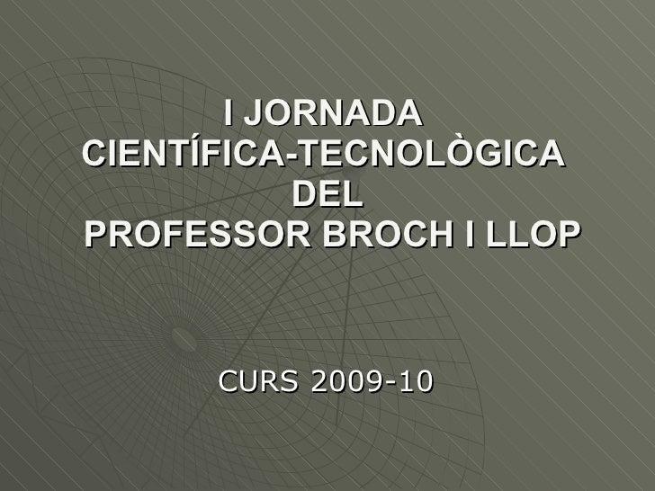 I JORNADA  CIENTÍFICA-TECNOLÒGICA  DEL  PROFESSOR BROCH I LLOP CURS 2009-10