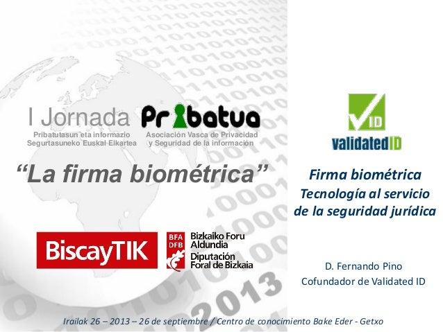 D. Fernando Pino Cofundador de Validated ID Firma biométrica Tecnología al servicio de la seguridad jurídica Irailak 26 – ...